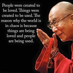 Dalai Lama. The reason the world is in chaos is things are being loved and people are being used.