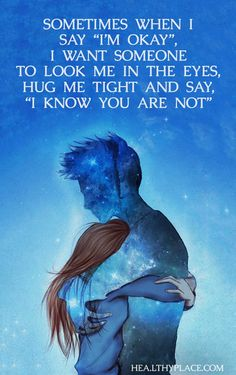 "Mental illness quote - Sometimes when I say ""I'm okay"" I want someone to look me in the eyes hug me tight and say ""I know you are not."