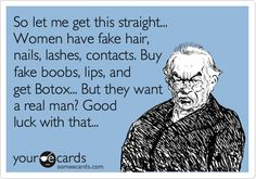 eCards - So let me get this straight... women have fake hair, nails, lashes, contacts. Buy fake boobs, lips, and get Botox... But they want a real man? Good luck with that.