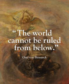 """""""The world cannot be ruled from below. – Otto von Bismarck"""