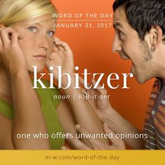 A kibitzer is one who offers unwanted opinions. #wordoftheday