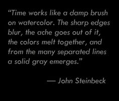 """Time works like a damp brush on watercolor. The sharp edges blur, the ache goes out of it, the colors melt together, and from the many separated lines a solid gray emerges.""    —John Steinbeck"