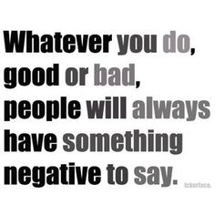 Whatever you do, good or bad, people will always have something negative to say