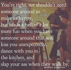 You're right, we shouldn't need someone to make us happy, but life is a hell of a lot more fun when you have someone around that will kiss you unexpectedly, dance with you in the kitchen, and slap your as when they walk by. Cute Quotes, Quotes For Him, Great Quotes, Quotes To Live By, Inspirational Quotes, Sex Quotes, Sassy Quotes, Meaningful Quotes, Healthy Relationships