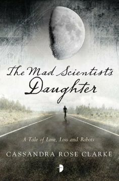 The Mad Scientist's Daughter by Cassandra Rose Clarke. $8.29. Author: Cassandra Rose Clarke. Publisher: Angry Robot (January 29, 2013)