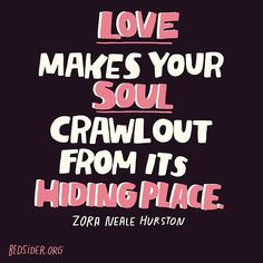 Love makes your soul crawl out from its hiding place. — Zora Neale Hurston