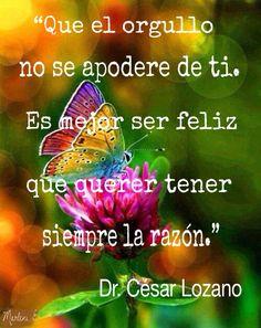 """""""Que el orgullo no se apodere de ti.  Es mejor ser feliz que querer tener siempre la razón.""""  Dr.  César Lozano #MarleniEscobar"""