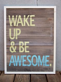Wake Up & Be Awesome.  Don't just think it!  Put your heart behind it & Be Awesome!    #words #inspiration