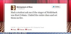 Had a student ask me if the singer of Nickleback was Kurt Cobain.  I failed the entire class and set them on fire