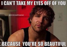 Dean Ambrose- because you're so beautiful