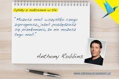 ''Możesz mieć wszystko czego  zapragniesz, jeżeli pozbędziesz  się przekonania, że nie możesz  tego mieć.'' Anthony Robbins