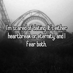 I'm scared of dating. It's either heartbreak or eternity, and I fear both.