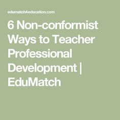6 Non-conformist Ways to Teacher Professional Development   EduMatch