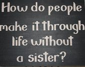 How do people make it through life without a sister? ~ I wouldn't want to know....