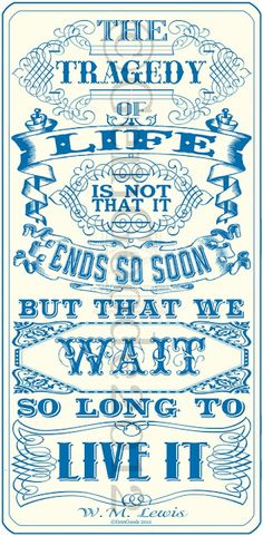 """""""The tragedy of life is not that it ends so soon, but that we wait so long to live it."""" W.M. Lewis"""