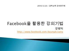 Facebook을 활용한 강의기법(2010 12 23) by Byung-ik Kang, via Slideshare