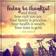 Today be thankful Today be thankful and think how rich you are. Your family is priceless. Your health is wealth. Your time is gold. — Zig Ziglar