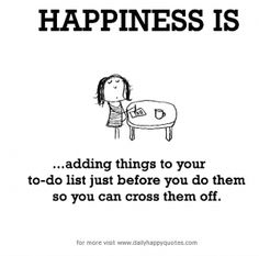 Happiness is ... adding things to your to-do list just before you do them so you can cross them off