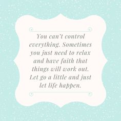 You can't control everything.  Sometimes you just need to relax and have faith that things will work out.  Let go a little and just let life happen. ~TheOrdinaryHome.com
