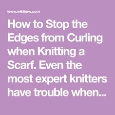 How to Stop the Edges from Curling when Knitting a Scarf. Even the most expert knitters have trouble when it comes to keeping the edges of a scarf from curling. Luckily, there are plenty of ways to keep your scarf flat, from adding a...