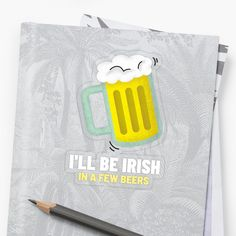 'I'll Be Irish In A Few Beers & St Patrick's Day' Transparent Sticker by Transparent Stickers, St Patricks Day, Irish, It Works, My Arts, Beer, Artists, Group, Art Prints