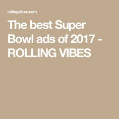 The best Super Bowl ads of 2017 - ROLLING VIBES