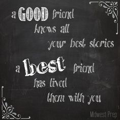 "Best Friend Quote - ""a good friend knows all your best stories, a best friend has lived them with you!"""