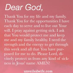 Prayer: Not Getting Sick --- Dear Lord, Thank You for my life and my family. Thank You for the opportunities I have each day to serve and to live out Your will. I pray against getting sick. I ask that You would protect […]… Read More Here http://unveiledwife.com/prayer-not-getting-sick/