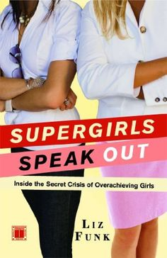 Supergirls Speak Out: Inside the Secret Crisis of Overachieving Girls, http://www.amazon.com/dp/B001SIND7A/ref=cm_sw_r_pi_awdm_P7Hgub0BV0J4C
