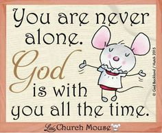 You Are Never Alone Little Church Mouse 8 Feb. 2015.  (I love the little mouse <3)