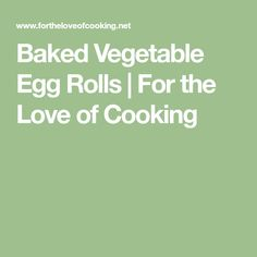 Baked Vegetable Egg Rolls | For the Love of Cooking