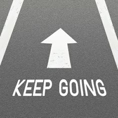 When you get tired or discouraged, just keep going.  Just keep moving.  Don't allow doubt, anger, anxiety or panic to take over.  You can control it.  You are the boss.  You are in control, keep going.