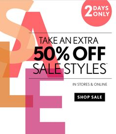 2 DAYS ONLY  TAKE AN EXTRA 50% OFF SALE STYLES* IN STORES & ONLINE                            SHOP SALE