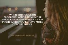 When you focus on problems, you'll have more problems. When you focus on possibilities you'll have more opportunities.