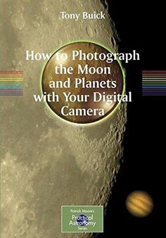 How to Photograph the Moon and Planets with Your Digital Camera (Patrick Moore's Practical Astronomy