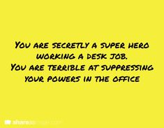 You are secretly a super hero working a desk job. You are terrible at suppressing your powers in the office.