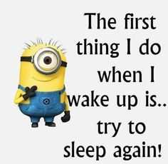 The first thing I do when I wake up is... try to sleep again!