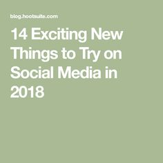 14 Exciting New Things to Try on Social Media in 2018