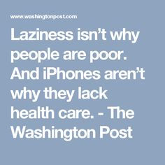 Laziness isn't why people are poor. And iPhones aren't why they lack health care. - The Washington Post