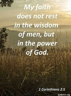 My faith does not rest in the wisdom of mean, but in the power of God. 1 Corinthians 2:5