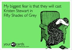 My biggest fear is that they will cast Kristen Stewart in Fifty Shades of Grey.