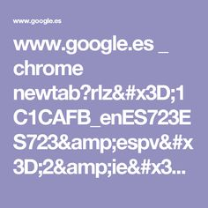 www.google.es _ chrome newtab?rlz=1C1CAFB_enES723ES723&espv=2&ie=UTF-8