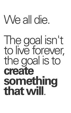 """We all die. The goal isn't to live forever, the goal is to create something that will."" - Chuck Palahniuk"