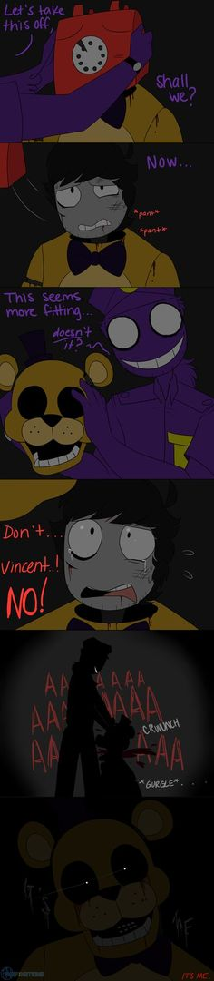 Me: VINCENT!!!! *growls and attacks Vincent and removes the Golden Freddy head* Oh no no NO!!!! *hugs Scott and shakes in fear* I hate you Vincent...