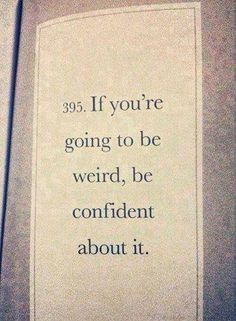 If you're going to be weird, be confident about it.