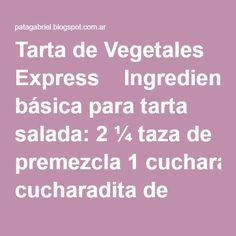 Tarta de Vegetales Express    Ingredientes Masa básica para tarta salada: 2 ¼ taza de premezcla 1 cucharadita de goma xántica ½ cucharadita de sal 150 gs. De manteca ½ a ¾ taza de agua helada  Relleno: 2 bolsas de vegetales primavera congelados 150 gs. De muzzarella rallada 3 huevos 50 gs. De queso blanco 75 cm. De crema de leche Sal y pimienta a gusto.   Cómo la preparo? Masa: Colocar en la procesadora la premezcla, la goma xántica y la sal. Mezclar.  Agregar la manteca fría cortada en…