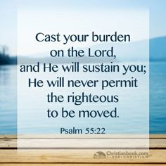 Psalm 55:22 cast your burden on The Lord...
