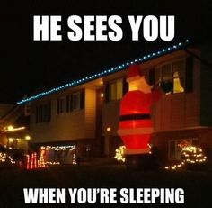 he sees you when you're sleeping... hahahaha too funny