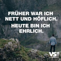 FRUEHER WAR ICH NETT UND HOEFLICH. HEUTE BIN ICH EHRLICH.