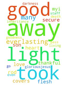 Good Father. -  GloriousJesus I am thankful for who you are to me. I thank you, father for your son Jesus, who you offered as a living sacrifice for me and for many. Lord your goodness is at every turn I make, who am I that I deserve such an inheritance. You took away darkness and gave me light ,for you are the LIGHT of the world. You took away my stone heart and replaced it with a hear of flesh. For even when I go through the valley of the shadow of death, your rod and your staff they…